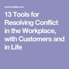 13 Tools for Resolving Conflict in the Workplace, with Customers and in Life