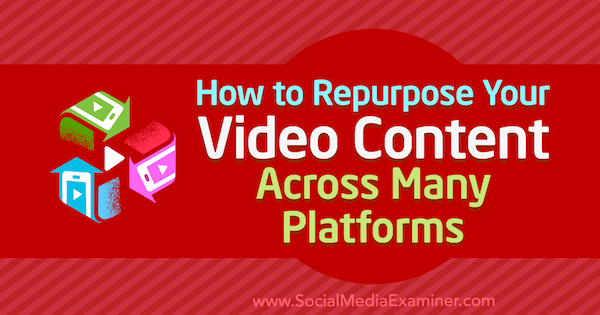 How to Repurpose Your Video Content Across Many Platforms