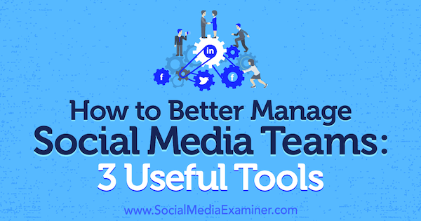 How to Better Manage Social Media Teams 3 Useful Tools