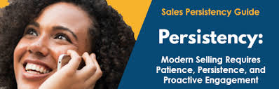 PERSISTENCY MODERN SELLING REQUIRES PATIENCE, PERSISTENCE, AND PROACTIVE ENGAGEMENT