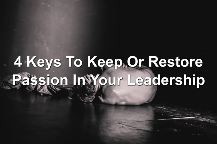 4 Keys To Keep Or Restore Passion In Your Leadership